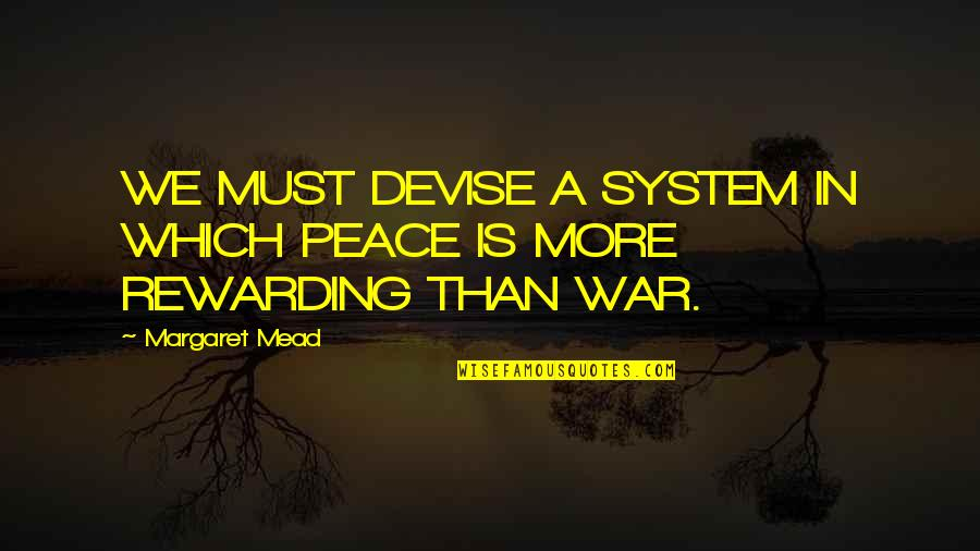 Margaret Mead Quotes By Margaret Mead: WE MUST DEVISE A SYSTEM IN WHICH PEACE