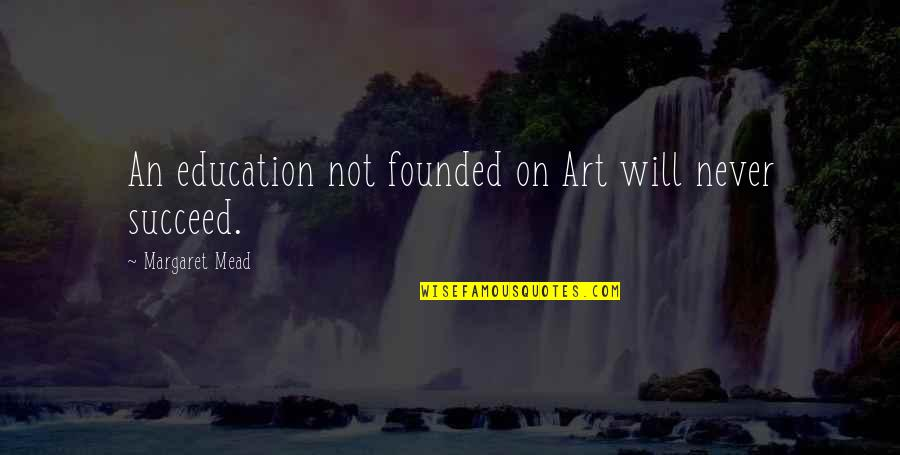 Margaret Mead Quotes By Margaret Mead: An education not founded on Art will never