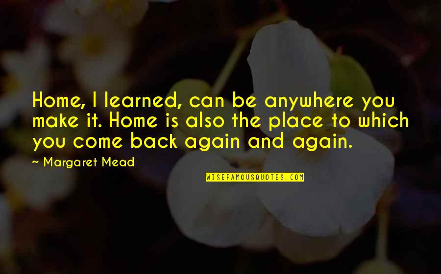 Margaret Mead Quotes By Margaret Mead: Home, I learned, can be anywhere you make