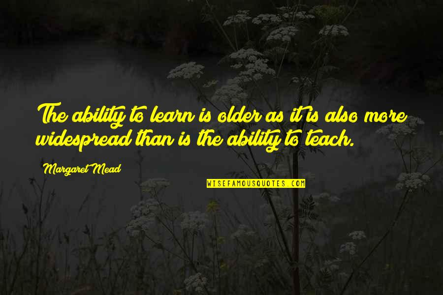 Margaret Mead Quotes By Margaret Mead: The ability to learn is older as it