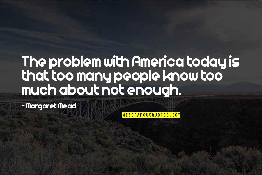 Margaret Mead Quotes By Margaret Mead: The problem with America today is that too
