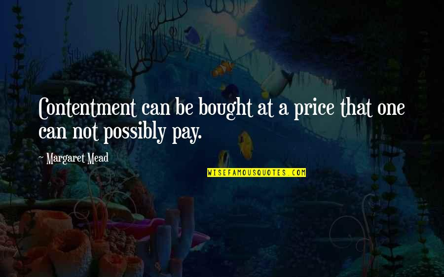 Margaret Mead Quotes By Margaret Mead: Contentment can be bought at a price that