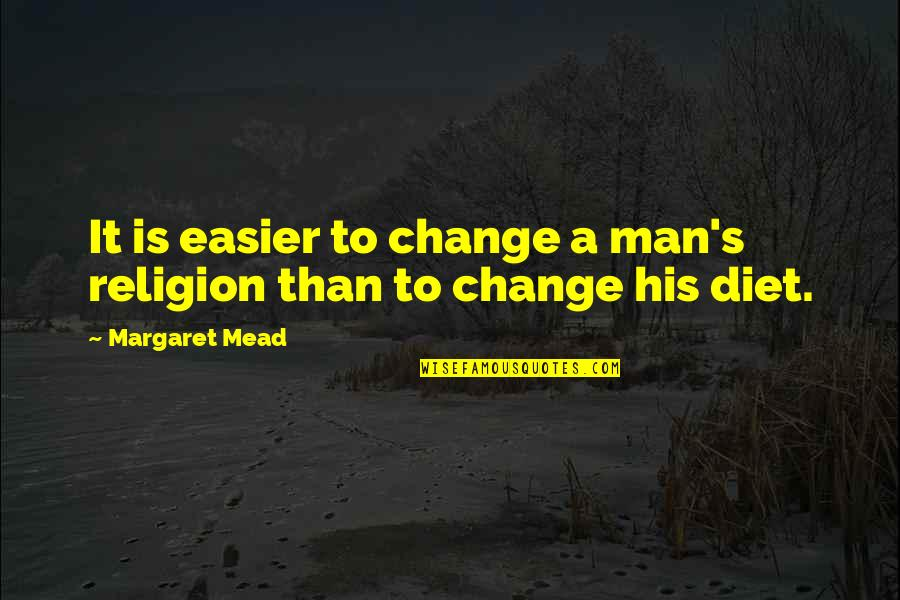 Margaret Mead Quotes By Margaret Mead: It is easier to change a man's religion