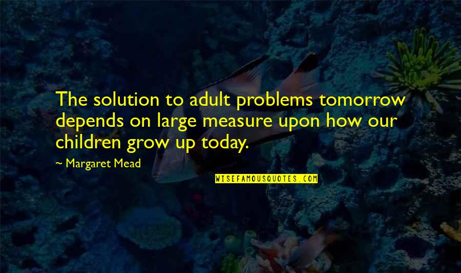 Margaret Mead Quotes By Margaret Mead: The solution to adult problems tomorrow depends on