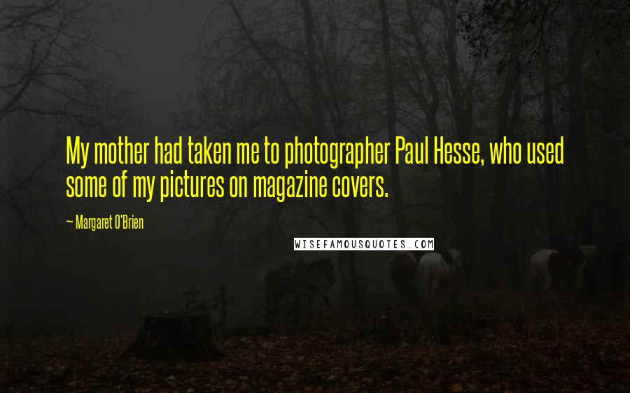 Margaret O'Brien quotes: My mother had taken me to photographer Paul Hesse, who used some of my pictures on magazine covers.