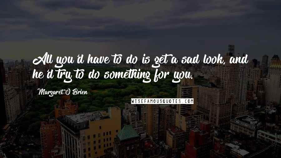 Margaret O'Brien quotes: All you'd have to do is get a sad look, and he'd try to do something for you.