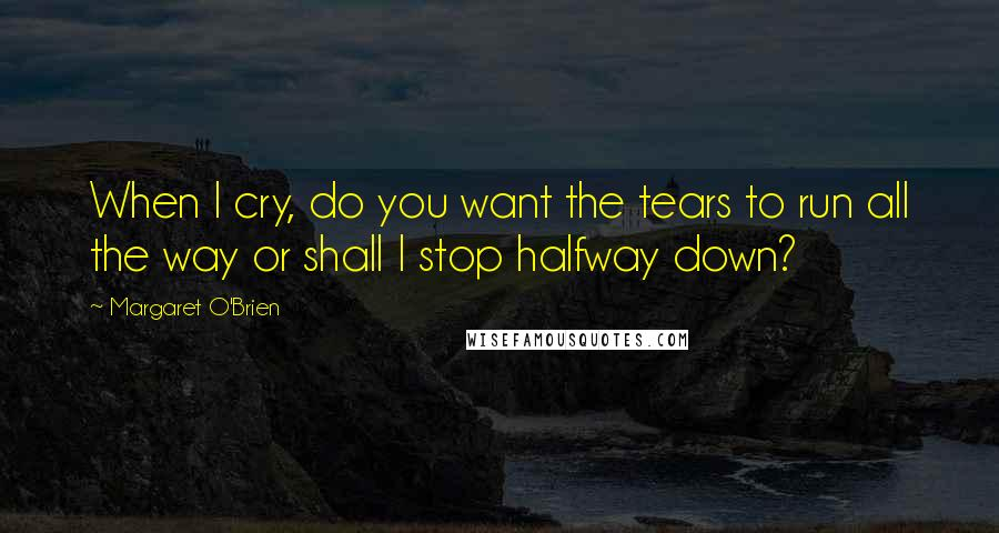 Margaret O'Brien quotes: When I cry, do you want the tears to run all the way or shall I stop halfway down?