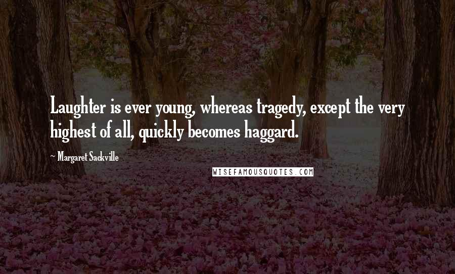 Margaret Sackville quotes: Laughter is ever young, whereas tragedy, except the very highest of all, quickly becomes haggard.