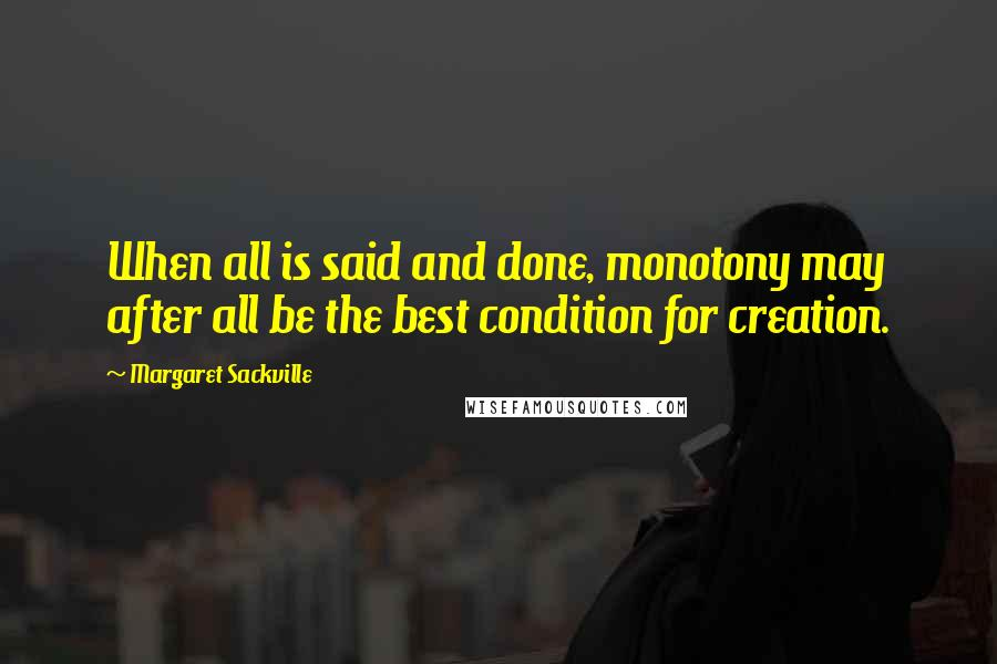 Margaret Sackville quotes: When all is said and done, monotony may after all be the best condition for creation.