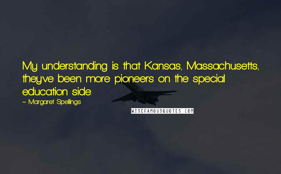 Margaret Spellings quotes: My understanding is that Kansas, Massachusetts, they've been more pioneers on the special education side.