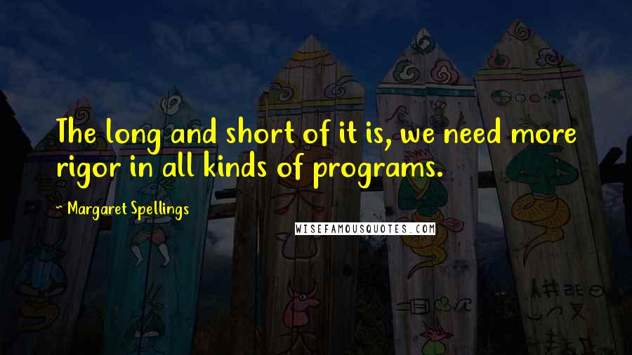 Margaret Spellings quotes: The long and short of it is, we need more rigor in all kinds of programs.