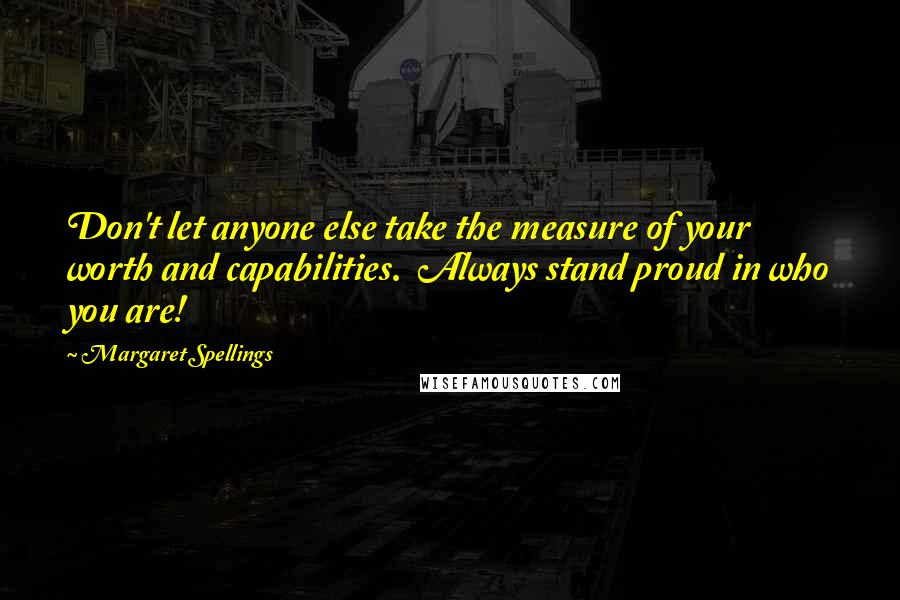 Margaret Spellings quotes: Don't let anyone else take the measure of your worth and capabilities. Always stand proud in who you are!