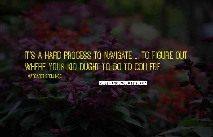 Margaret Spellings quotes: It's a hard process to navigate ... to figure out where your kid ought to go to college.