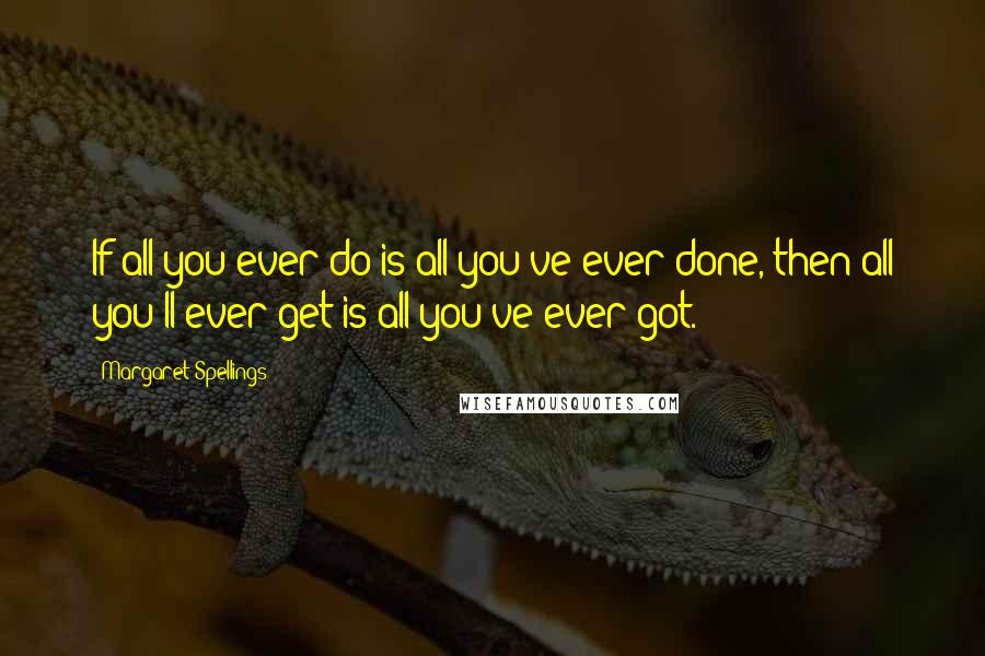 Margaret Spellings quotes: If all you ever do is all you've ever done, then all you'll ever get is all you've ever got.