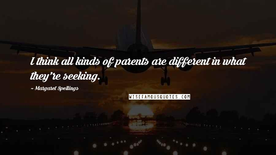 Margaret Spellings quotes: I think all kinds of parents are different in what they're seeking.