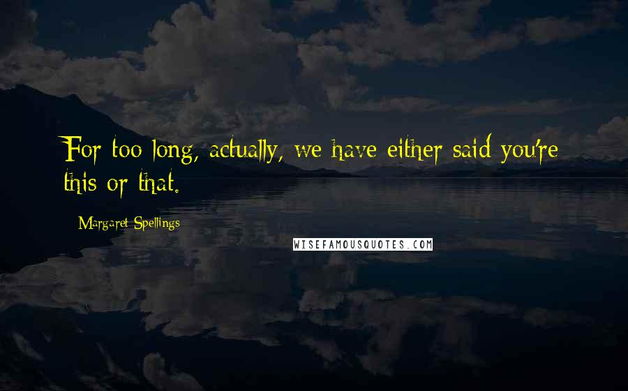 Margaret Spellings quotes: For too long, actually, we have either said you're this or that.