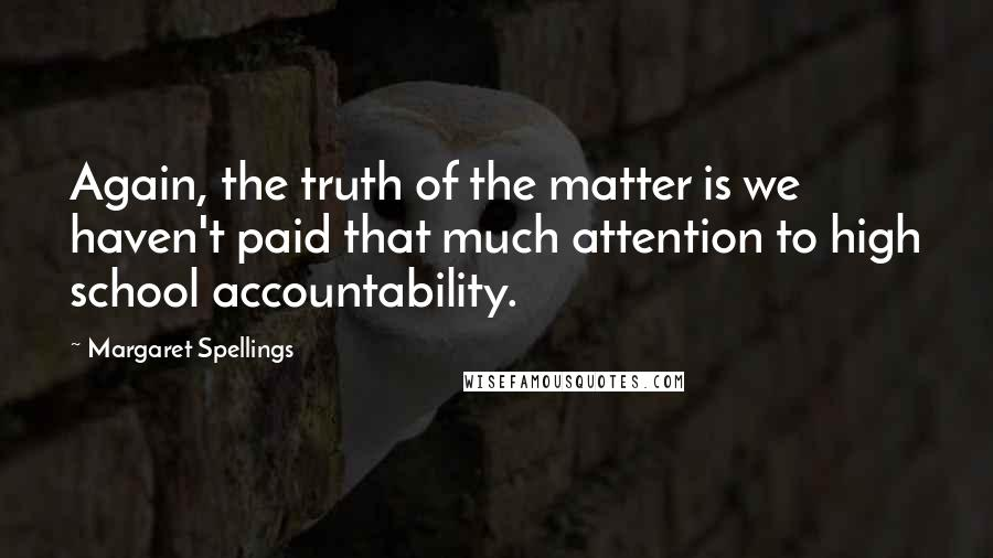 Margaret Spellings quotes: Again, the truth of the matter is we haven't paid that much attention to high school accountability.