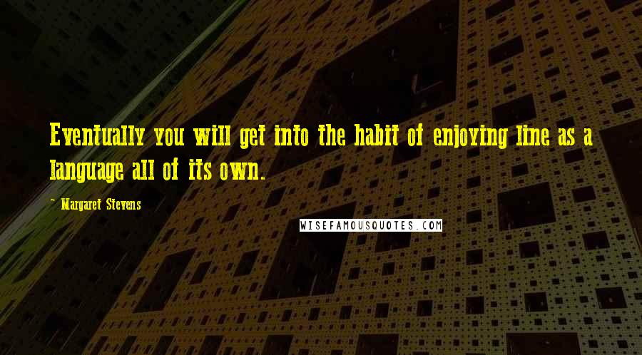 Margaret Stevens quotes: Eventually you will get into the habit of enjoying line as a language all of its own.