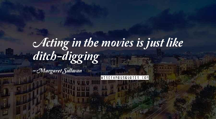 Margaret Sullavan quotes: Acting in the movies is just like ditch-digging