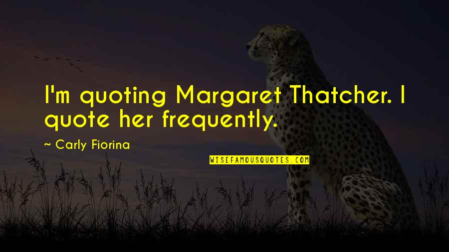 Margaret Thatcher Quotes By Carly Fiorina: I'm quoting Margaret Thatcher. I quote her frequently.