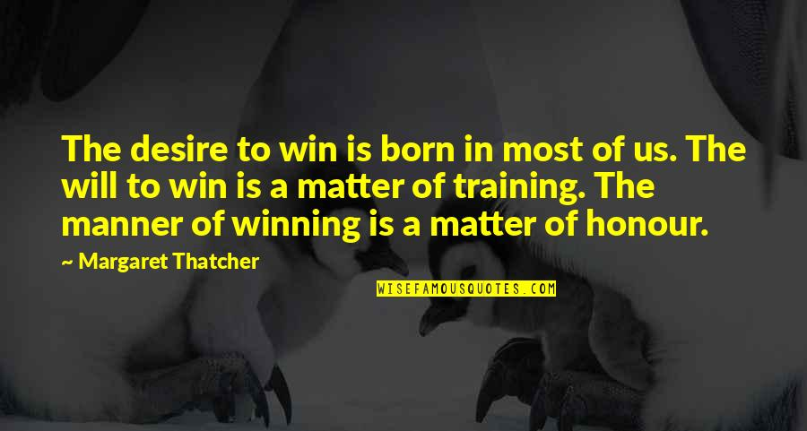 Margaret Thatcher Quotes By Margaret Thatcher: The desire to win is born in most