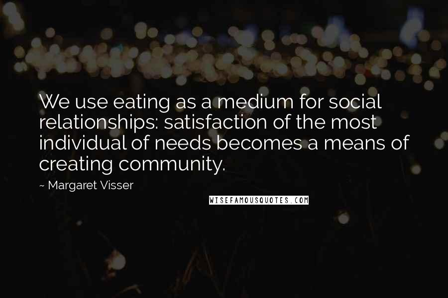 Margaret Visser quotes: We use eating as a medium for social relationships: satisfaction of the most individual of needs becomes a means of creating community.