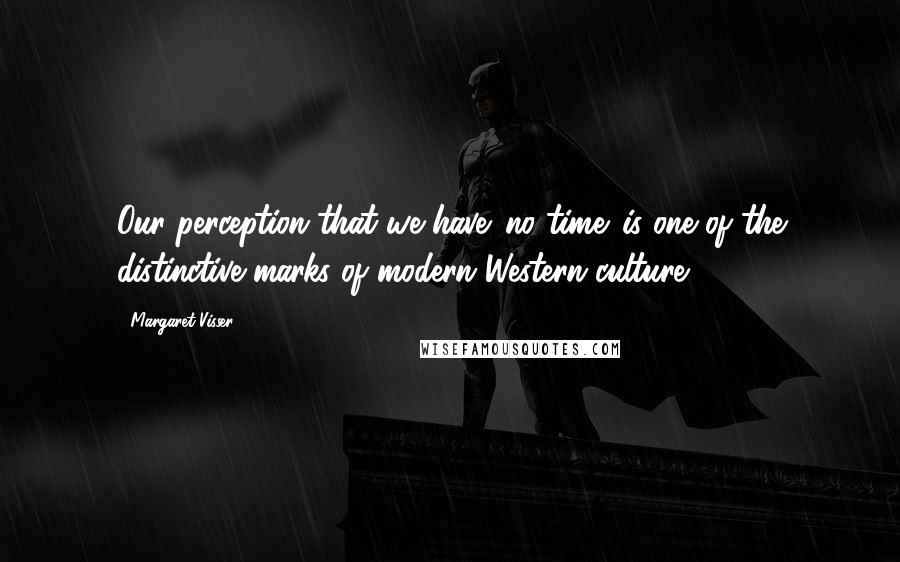 Margaret Visser quotes: Our perception that we have 'no time' is one of the distinctive marks of modern Western culture.