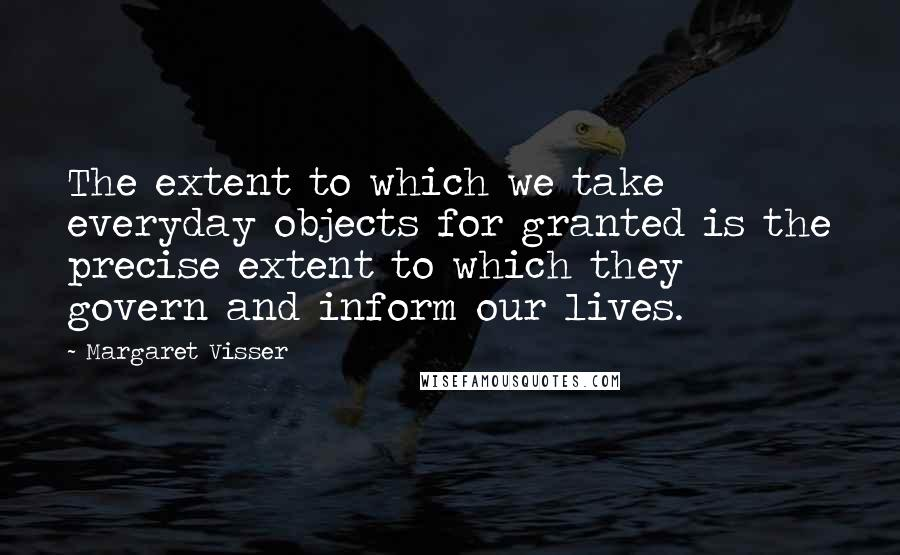 Margaret Visser quotes: The extent to which we take everyday objects for granted is the precise extent to which they govern and inform our lives.