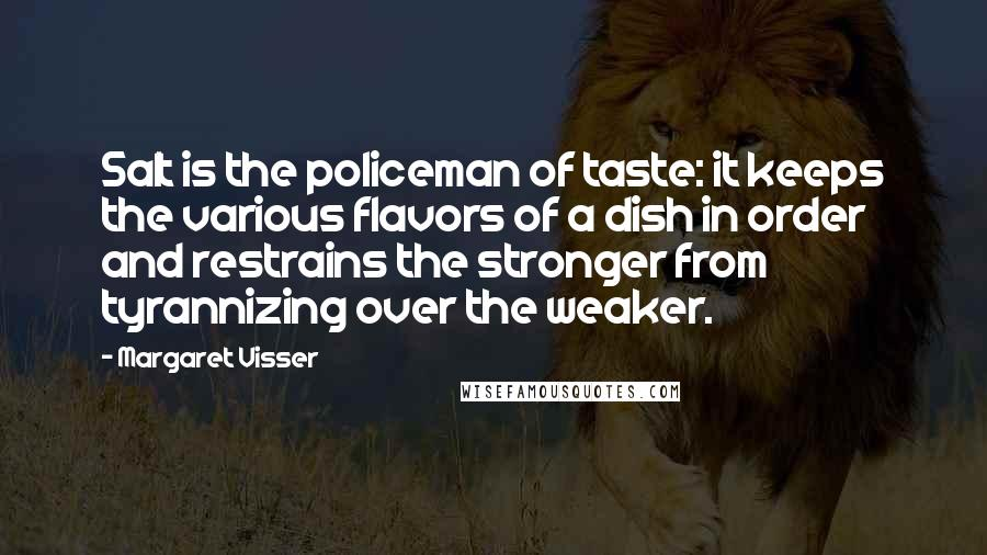 Margaret Visser quotes: Salt is the policeman of taste: it keeps the various flavors of a dish in order and restrains the stronger from tyrannizing over the weaker.