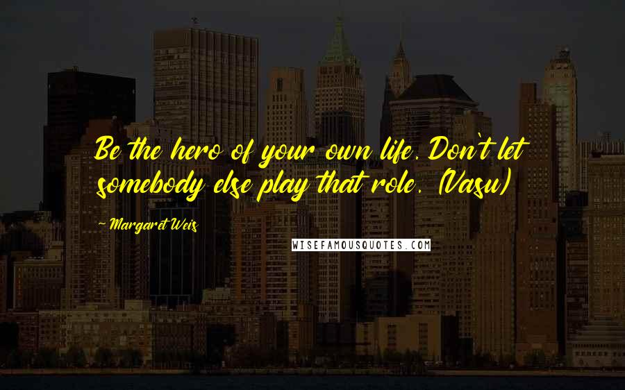 Margaret Weis quotes: Be the hero of your own life. Don't let somebody else play that role. (Vasu)