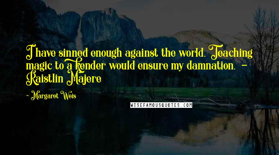 Margaret Weis quotes: I have sinned enough against the world. Teaching magic to a kender would ensure my damnation. - Raistlin Majere