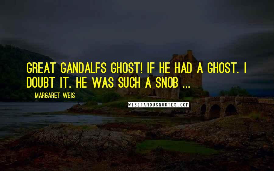 Margaret Weis quotes: Great gandalfs ghost! if he had a ghost. i doubt it. he was such a snob ...