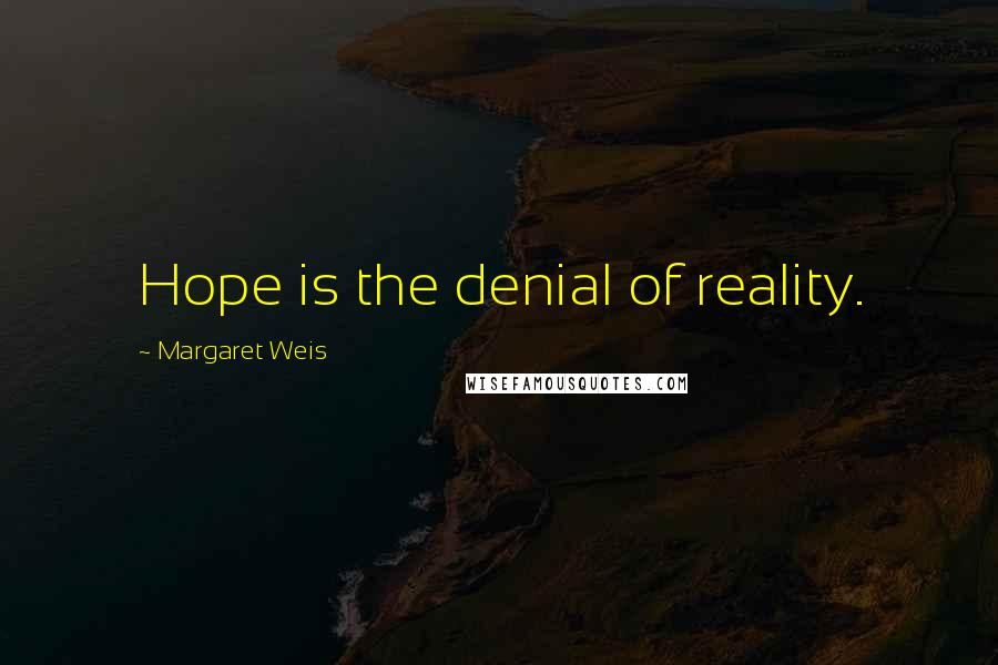 Margaret Weis quotes: Hope is the denial of reality.
