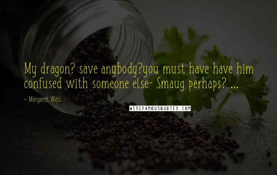 Margaret Weis quotes: My dragon? save anybody?you must have have him confused with someone else- Smaug perhaps? ...