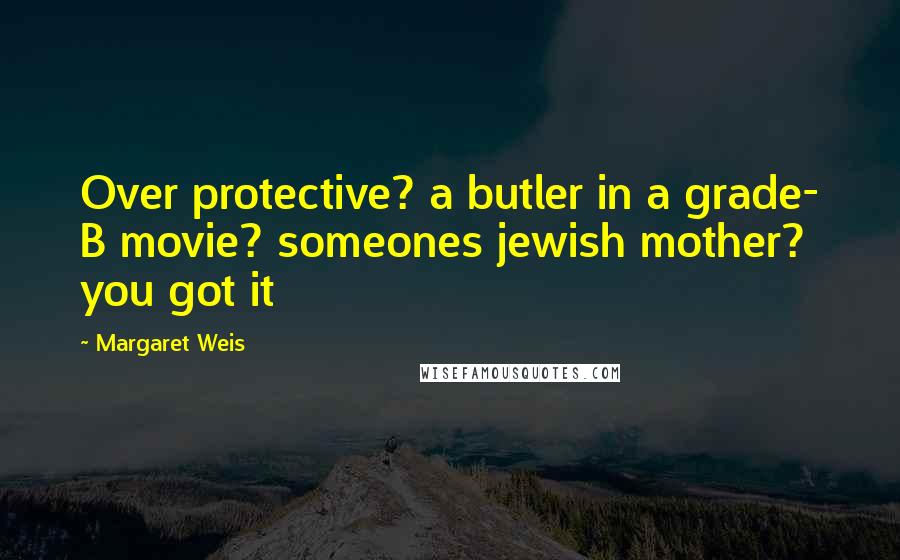 Margaret Weis quotes: Over protective? a butler in a grade- B movie? someones jewish mother? you got it