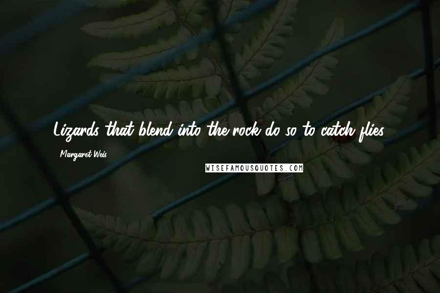 Margaret Weis quotes: Lizards that blend into the rock do so to catch flies.