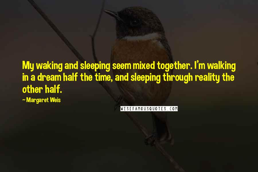 Margaret Weis quotes: My waking and sleeping seem mixed together. I'm walking in a dream half the time, and sleeping through reality the other half.
