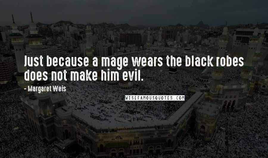 Margaret Weis quotes: Just because a mage wears the black robes does not make him evil.