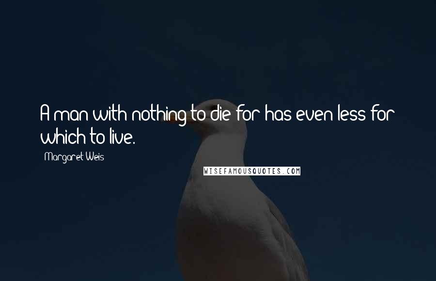 Margaret Weis quotes: A man with nothing to die for has even less for which to live.