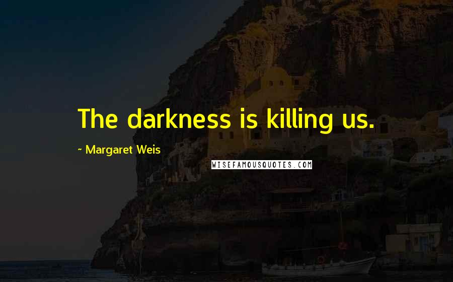 Margaret Weis quotes: The darkness is killing us.