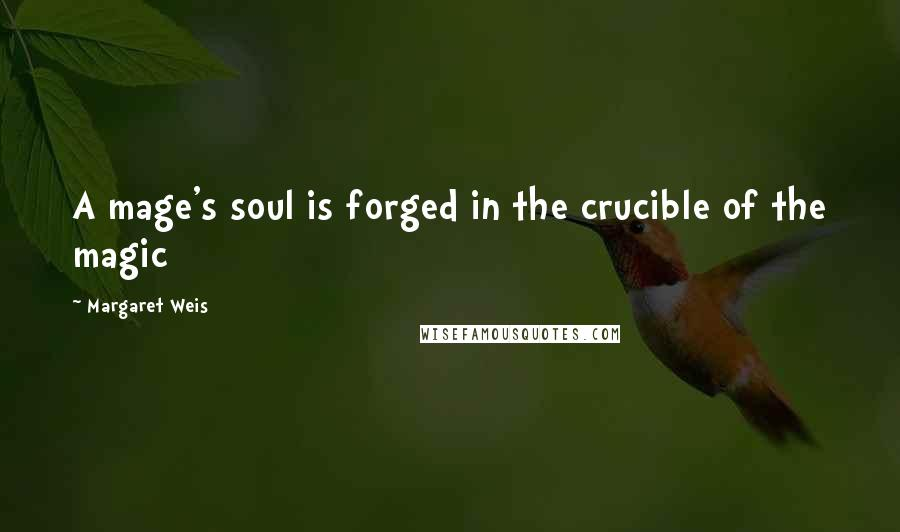 Margaret Weis quotes: A mage's soul is forged in the crucible of the magic