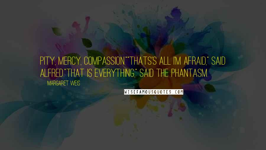 """Margaret Weis quotes: Pity, mercy, compassion.""""""""Thats's all I'm afraid,"""" said Alfred.""""That is everything,"""" said the phantasm."""