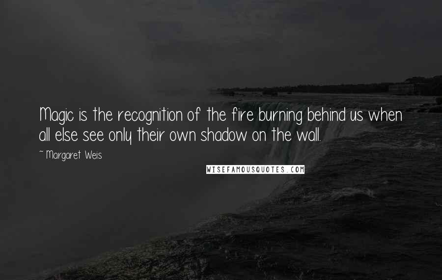 Margaret Weis quotes: Magic is the recognition of the fire burning behind us when all else see only their own shadow on the wall.