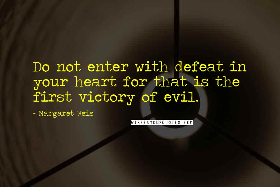 Margaret Weis quotes: Do not enter with defeat in your heart for that is the first victory of evil.