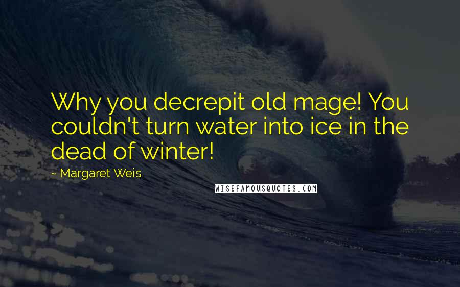 Margaret Weis quotes: Why you decrepit old mage! You couldn't turn water into ice in the dead of winter!