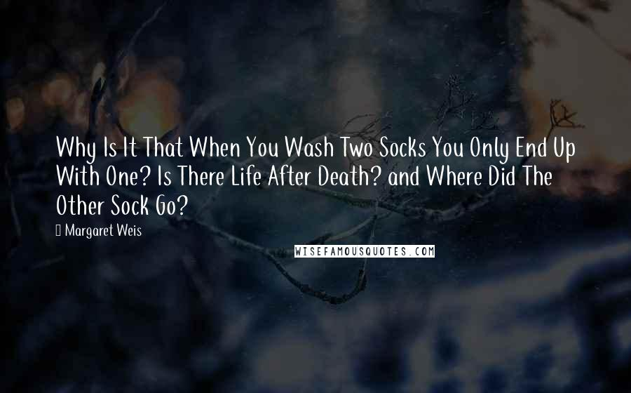 Margaret Weis quotes: Why Is It That When You Wash Two Socks You Only End Up With One? Is There Life After Death? and Where Did The Other Sock Go?