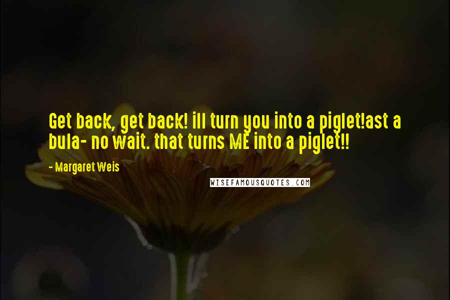 Margaret Weis quotes: Get back, get back! ill turn you into a piglet!ast a bula- no wait. that turns ME into a piglet!!