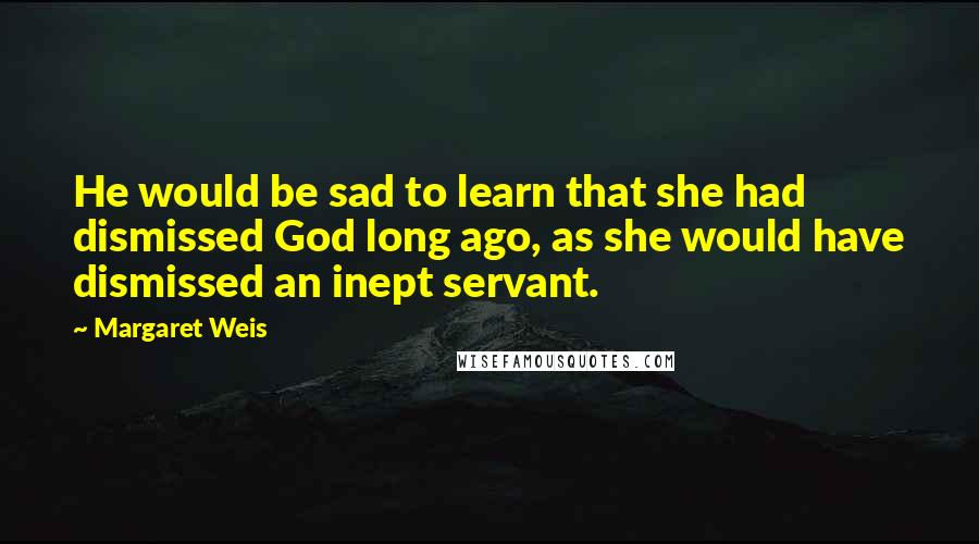 Margaret Weis quotes: He would be sad to learn that she had dismissed God long ago, as she would have dismissed an inept servant.