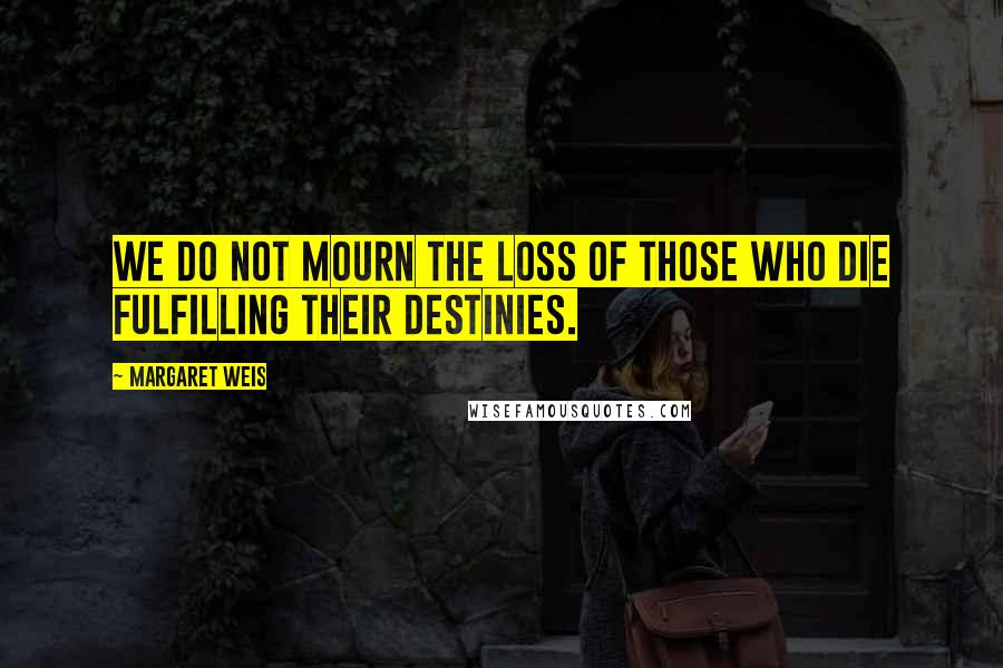 Margaret Weis quotes: We do not mourn the loss of those who die fulfilling their destinies.
