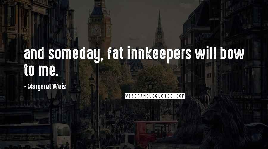 Margaret Weis quotes: and someday, fat innkeepers will bow to me.